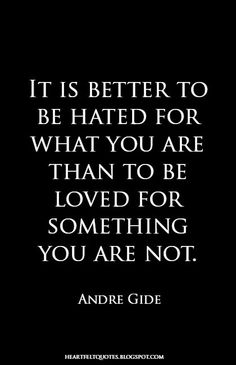 It is better to be hated for what you are than to be loved for something you are not. | Heartfelt Quotes