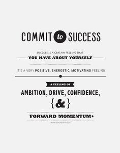 Commit to Success.  Success is a certain feeling you have about yourself.  It's a very positive, energetic, motivating feeling –  a feeling of ambition, drive, confidence, and forward momentum.