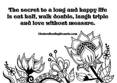The secret to a long and happy life is, eat half, walk double, laugh triple, and love without measure. Meditation helps too. Chakra Balancing Meditation, Walking Meditation, Meditation Quotes, Meditation Buddhism, Inspirational Wisdom Quotes, Motivational Memes, Spiritual Wellness, Mind Body Soul, Chakra Healing