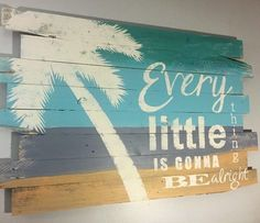 Every little thing is gonna be alright.... painted wood sign with palm tree: http://www.beachblissdesigns.com/2016/10/beach-paintings-on-reclaimed-wood.html