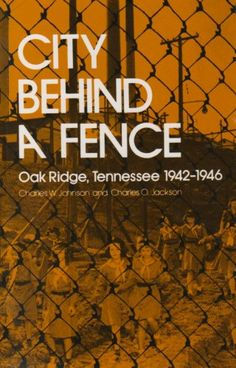 City Behind A Fence: Oak Ridge, Tennessee, 1942-1946 by Charles W. Johnson (8th, TN History)