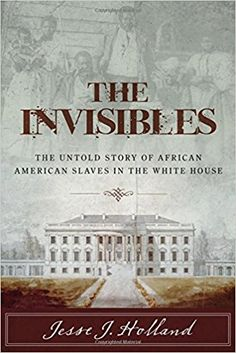 The Invisibles: The Untold Story of African American Slaves in the White House: Jesse J. Holland