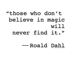 """those who don't believe in magic will never find it"""