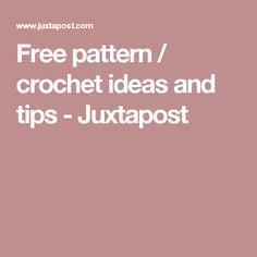 Free pattern / crochet ideas and tips - Juxtapost