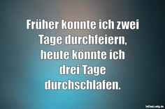 Früher konnte ich zwei Tage durchfeiern, heute könnte ich drei Tage durchschlafen. ... gefunden auf https://www.istdaslustig.de/spruch/2574 #lustig #sprüche #fun #spass