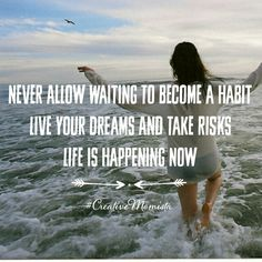 Never allow waiting to become a habit live your dreams and take risks life is happening now | CreativeMomista