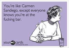 Funny Somewhat Topical Ecard: You're like Carmen Sandiego, except everyone knows you're at the fucking bar.