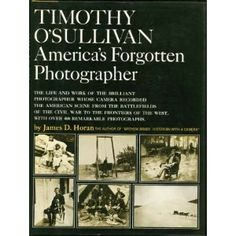 Timothy O'Sullivan, America's forgotten photographer; the life and work of the brilliant photographer whose camera recorded the American scene from the battlefields of the Civil War to the frontiers of the West,  by James D. Horan