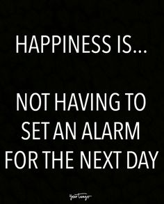 """""""Happiness is... Not having to set an alarm for the next day."""""""