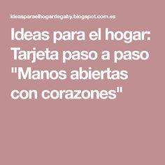 """Ideas para el hogar: Tarjeta paso a paso """"Manos abiertas con corazones"""" Ideas, Step By Step, Hands, Hearts, Home, Thoughts"""