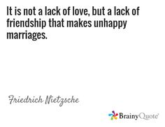 It is not a lack of love, but a lack of friendship that makes unhappy marriages. / Friedrich Nietzsche