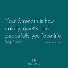 Your Strength is how calmly, quietly and peacefully you face life. Yogi Bhajan