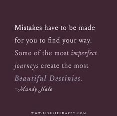 Mistakes have to be made for you to find your way. Some of the most imperfect journeys create the most beautiful destinies. – Mandy Hale