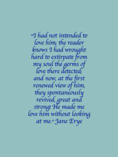 """I had not intended to love him; the reader knows I had wrought hard to extirpate from my soul the germs of love there detected; and now, at the first renewed view of him, they spontaneously revived, great and strong! He made me love him without looking at me."" - Jane Eyre by Charlotte Bronte #charlottebronte"