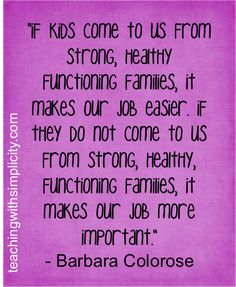 """(P) If kids do not come to us from strong, healthy, functioning families, it makes our job more important."""""""