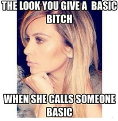 If you are calling someone a basic, you are most likely a basic. Real bitches keep it to themselves.