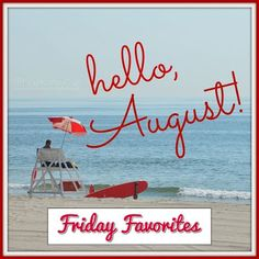 FRIDAY FAVORITES......HELLO AUGUST