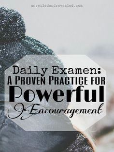 Daily Examen: A Proven Practice for Powerful Encouragement.   We are a week into the New Year. How has it been? Is it still bright and shiny?   If you are like me you might be struggling to get out of the holiday fog and find yourself already full of doubts and discouragement.   Here is a powerful practice that has helped me to find encouragement and hope even in the hard.