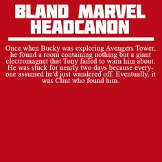 Once when Bucky was exploring Avengers Tower, he found a room containing nothing but a giant electromagnet that Tony failed to warn him about. He was stuck for nearly two days because everyone assumed he'd just wandered off. Eventually, it was Clint who found him.