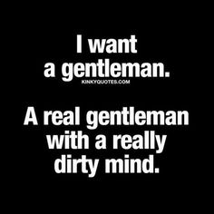 I want a gentleman. A real gentleman with a really dirty mind.