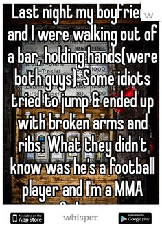 Last night my boyfriend and I were walking out of a bar, holding hands(were both guys). Some idiots tried to jump & ended up with broken arms and ribs. What they didn't know was he's a football player and I'm a MMA fighter. Gru Memes, Sweet Captions, Secret Confessions, I Support You, Whisper App, Touching Stories, Lgbt Love, Gives Me Hope, Tumblr Quotes