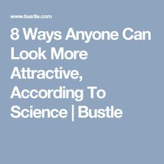 8 Ways Anyone Can Look More Attractive, According To Science | Bustle