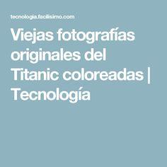 Viejas fotografías originales del Titanic coloreadas | Tecnología