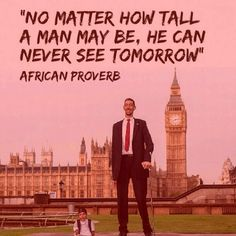 No matter how tall a man may be, he can never see tomorrow. African proverb
