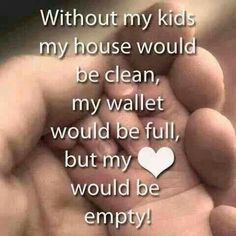 Without my kids My house would Be clean, My wallet Would be full But my heart Would be Empty.