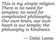 simple religion  - the philosophy is kindness ... must remind myself daily.
