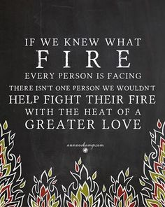 """Hey Soul? It's a hard world out there & everyone's fighting their own hard fires -- so go gentle today. """"Be gentle with one another, sensitive."""" Eph.4:31MSG"""