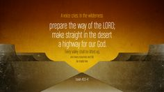 """""""A voice cries: """"In the wilderness prepare the way of the LORD; make straight in the desert a highway for our God. Every valley shall be lifted up, and every mountain and hill be made low…"""""""" — Isaiah 40:3-4"""