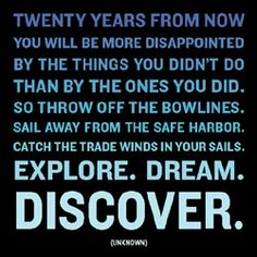 Twenty years from now you will be more disappointed by the things that you didn't do than by the ones you did do. So throw off the bowlines. Sail away from the safe harbor. Catch the trade winds in your sails. Explore. Dream. Discover #quotes