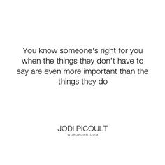 """Jodi Picoult - """"You know someone's right for you when the things they don't have to say are even..."""". relationships, love"""