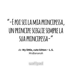 """-E poi sei la mia principessa, un principe sceglie sempre la sua principessa-"" - da My little, cute kitten ~ L.S. (su Wattpad) https://www.wattpad.com/141561902?utm_source=ios&utm_medium=pinterest&utm_content=share_quote&wp_page=quote&wp_uname=ImMudBlood&wp_originator=sBXsccP1h0q486TNeUt0pRv45Ak8oRMmpcNp9F18PV0nEoPmGb2mcmxhrfknzMy%2FsoQUVYpeIA6dfFIt7b4qPjr3uSThNXIHkA7oOGx%2Fq1sWEZiLkAhfCzyvNr3HVCX3 #quote #wattpad"