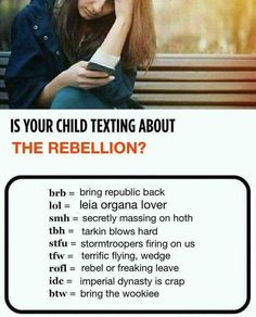 IS YOUR CHILD TEXTING ABOUT THE REBELLION? brb - bring republic back lol - leia organa lover smh - secretly massing on hoth tbh - tarkin blows hard stgu - stormtroopers firing on us rofl - rebel or freaking leave idc - imperal dynasty is crap btw - bring the wookie