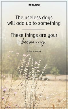 """the useless days will add up to something. These things are your becoming."" Cheryl Strayed"