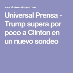 Universal Prensa - Trump supera por poco a Clinton en un nuevo sondeo