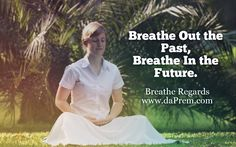 To get most from your life Let's -  Breathe Out the past, Breathe in the future   Breathe Regards www.daPrem.com  #Breathing #Meditation #Yoga #Breathe #Right #Love #Happiness #smile #Mentor #ProfPrem #Uk #Us #love
