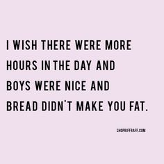 I wish there were more hours in the day and boys were nice and bread didn't make you fat.