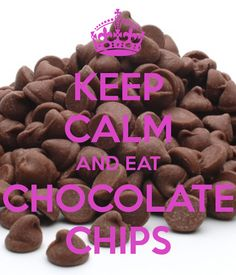 KEEP CALM AND EAT CHOCOLATE CHIPS