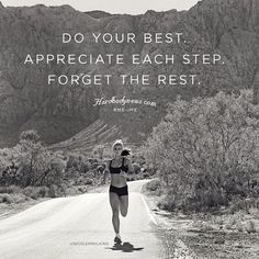 Do your best. Appreciate each step. Forget the rest.