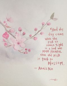 And the day came when the risk to remain tight in a bud was more painful than the risk it took to blossom. ~Anais Nin  #inspiration #risk #blossom #nature #quotes