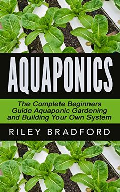 Aquaponics: The Complete Beginners Guide Aquaponic Gardening & Building Your Own System (Aquaponics, Gardening, Sustainability) by Riley Bradford http://www.amazon.com/dp/B011E7VMZE/ref=cm_sw_r_pi_dp_m0bcwb11QPB47