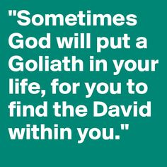 """""""Sometimes God will put a Goliath in your life, for you to find the David within you."""""""