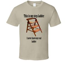 This is my Step ladder I never knew my real ladder funny t-shirt carpenter wood working funny gag gift for craftsman funny t-shirts