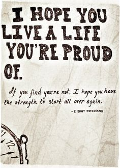 I hope you live a life your proud of.