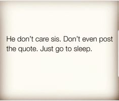He don't care, Sis. Don't even post the quote 👌 Just go to sleep He Dont Care Quotes, Stop Caring Quotes, Care About You Quotes, Hurt Me Quotes, Don't Care Quotes, Want You Quotes, Thinking Of You Quotes, Stupid Quotes, Sleep Quotes