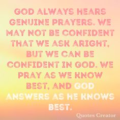 God always hears genuine prayers. We may not be confident that we ask aright, but we can be confident in God. We pray as we know best, and God answers as he knows best.