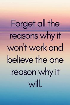 Forget all the reasons why it won't work, and believe the one reason why it will.